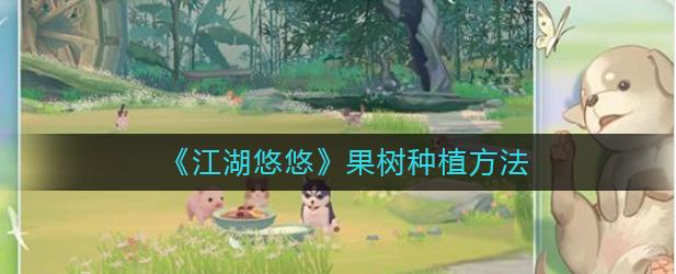 江湖悠悠果树如何种植?