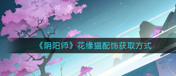 阴阳师花缘猫配饰怎么获取?