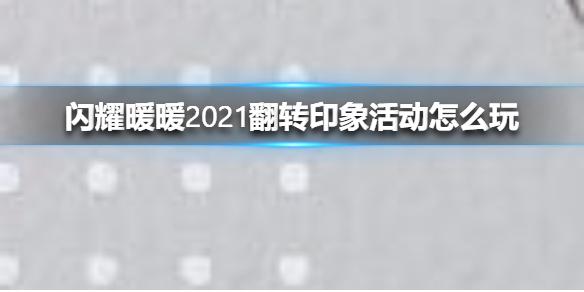 《闪耀暖暖》2021翻转印象活动怎么玩